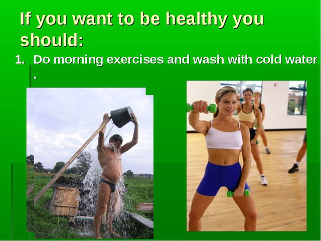 If you want to be healthy you should: Do morning exercises and wash with cold...