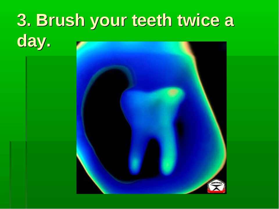 3. Brush your teeth twice a day.