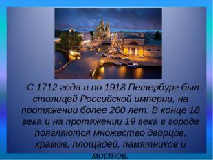 С 1712 года и по 1918 Петербург был столицей Российской империи, на протяжен