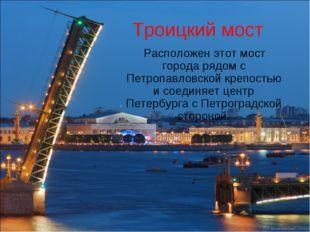 Троицкий мост Расположен этот мост города рядом с Петропавловской крепостью и