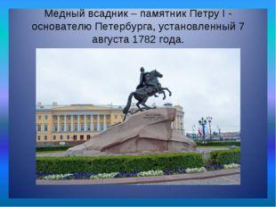 Медный всадник – памятник Петру I - основателю Петербурга, установленный 7 ав