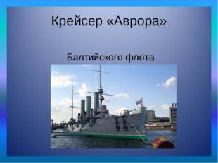 Крейсер «Аврора» «Авро́ра» — крейсер 1-го ранга Балтийского флота