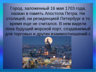 Город, заложенный 16 мая 1703 года, назван в память Апостола Петра. Ни столиц