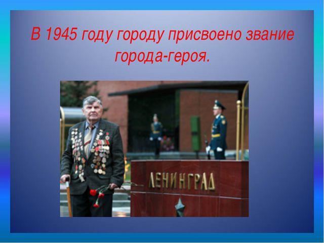 В 1945 году городу присвоено звание города-героя.