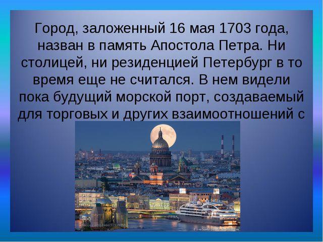 Город, заложенный 16 мая 1703 года, назван в память Апостола Петра. Ни столиц...