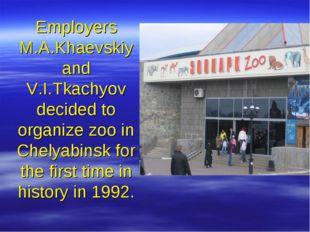 Employers M.A.Khaevskiy and V.I.Tkachyov decided to organize zoo in Chelyabin