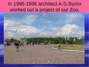 In 1995-1996 architect A.G.Burov worked out a project of our Zoo.