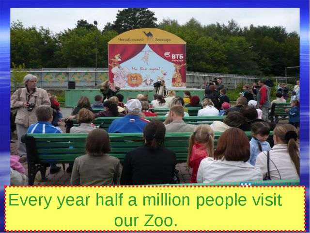 Every year half a million people visit our Zoo.