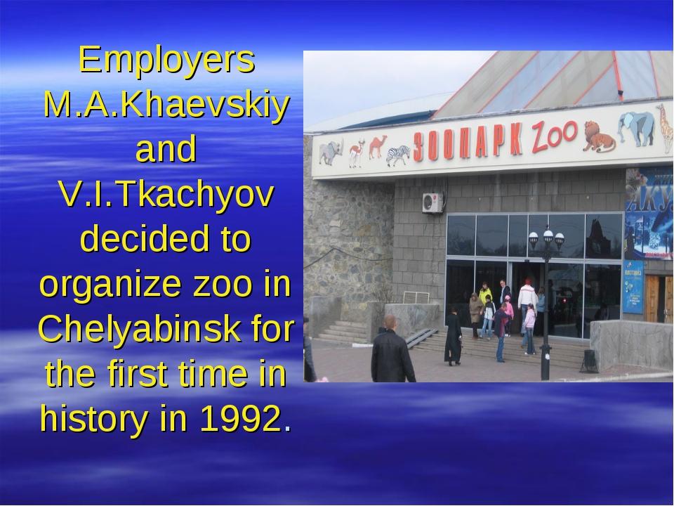 Employers M.A.Khaevskiy and V.I.Tkachyov decided to organize zoo in Chelyabin...