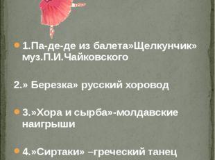1.Па-де-де из балета»Щелкунчик» муз.П.И.Чайковского 2.» Березка» русский хор