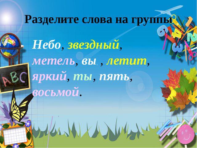 Разделите слова на группы Небо, звездный, метель, вы , летит, яркий, ты, пять...