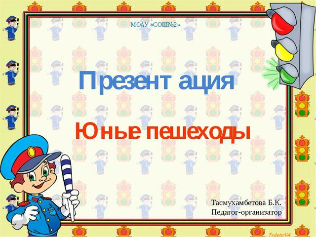 Юные пешеходы МОАУ «СОШ№2» Презентация Тасмухамбетова Б.К. Педагог-организатор