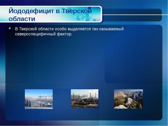 Йододефицит в Тверской области В Тверской области особо выделяется так называ...