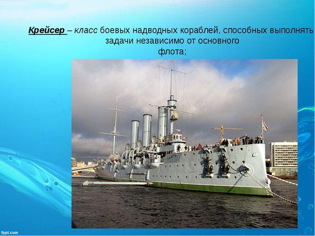 Крейсер – классбоевых надводных кораблей, способных выполнять задачи независ...