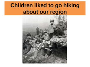 Children liked to go hiking about our region