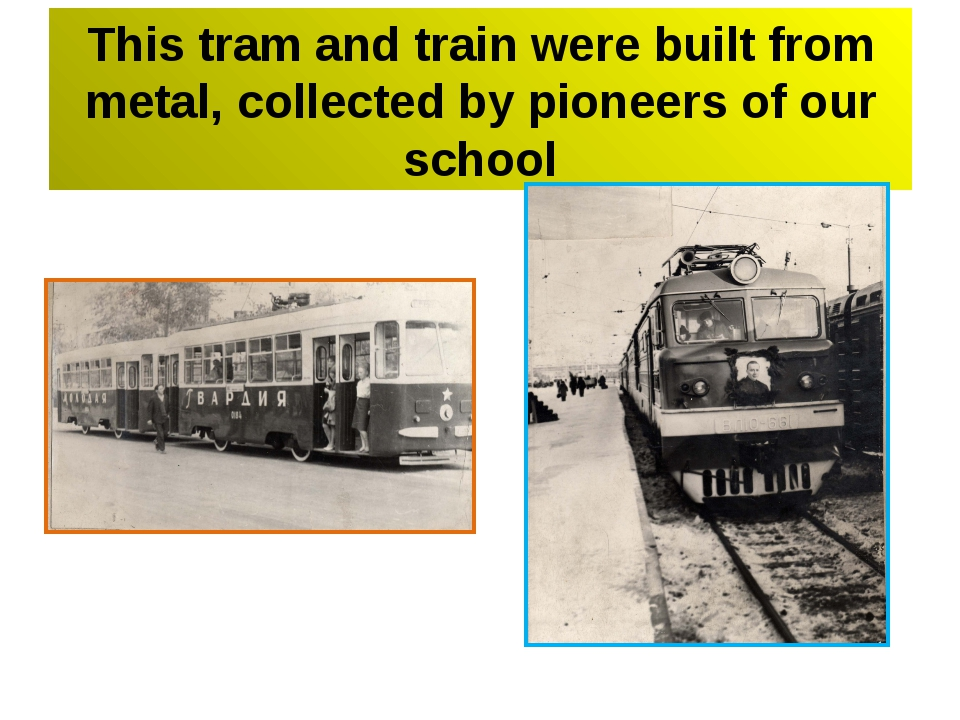 This tram and train were built from metal, collected by pioneers of our school