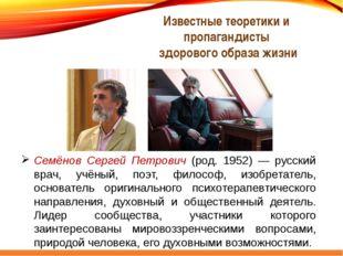 Семёнов Сергей Петрович (род. 1952) — русский врач, учёный, поэт, философ, из