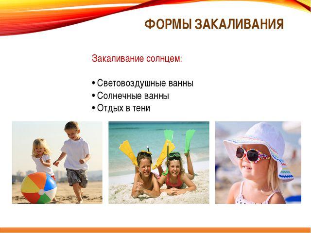 ФОРМЫ ЗАКАЛИВАНИЯ Закаливание солнцем: • Световоздушные ванны • Солнечные ван...