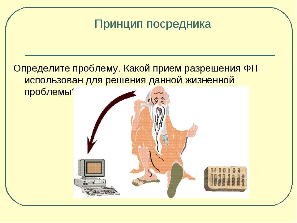 Принцип посредника Определите проблему. Какой прием разрешения ФП использован...