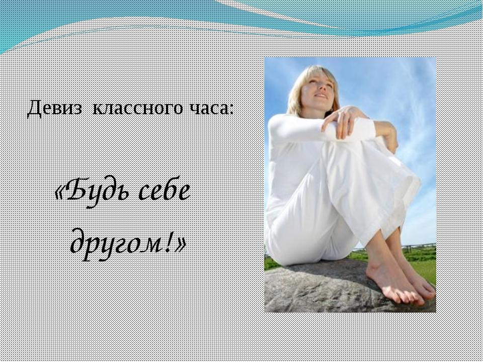 Девиз классного часа: «Будь себе другом!»