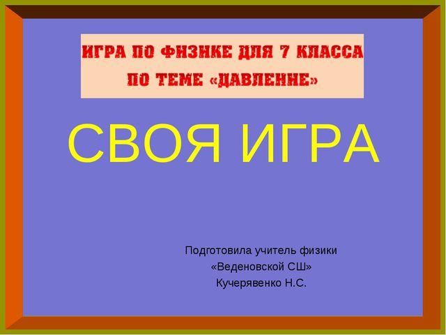 СВОЯ ИГРА Подготовила учитель физики «Веденовской СШ» Кучерявенко Н.С.