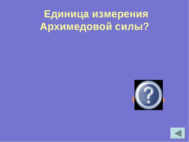 Единица измерения Архимедовой силы? Ньютон