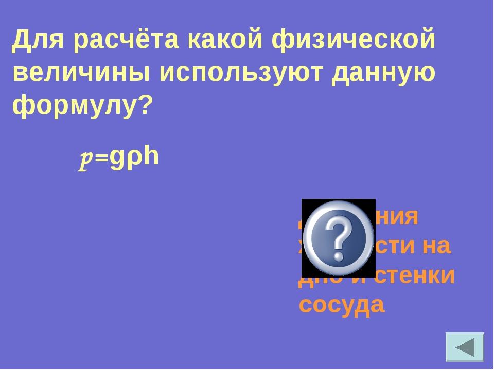 р=gρh Давления жидкости на дно и стенки сосуда Для расчёта какой физической в...