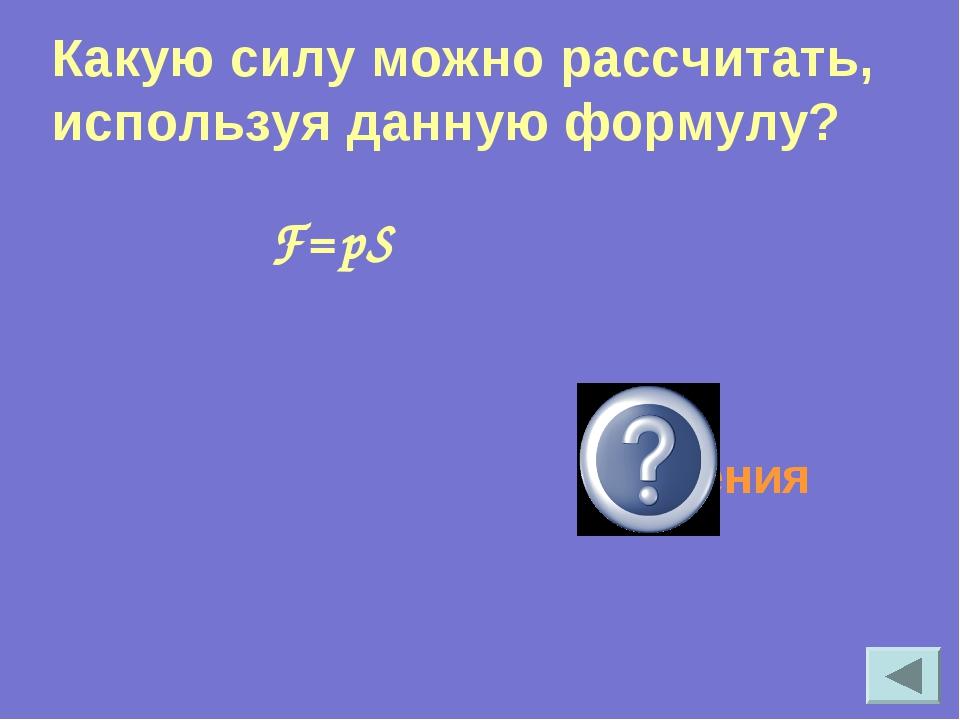 F=pS Силу давления Какую силу можно рассчитать, используя данную формулу?