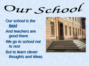 Our school is the best And teachers are good there We go to school not to res