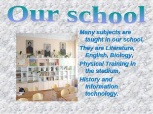 Many subjects are taught in our school, They are Literature, English, Biology