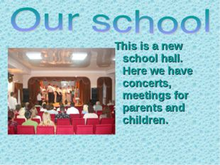 This is a new school hall. Here we have concerts, meetings for parents and ch