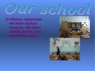 In history classroom we have history lessons. We learn events in the past, wo