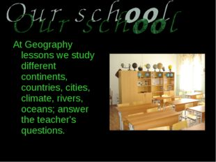 At Geography lessons we study different continents, countries, cities, climat