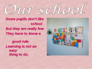 Some pupils don't like school But they are really few They have to know a goo