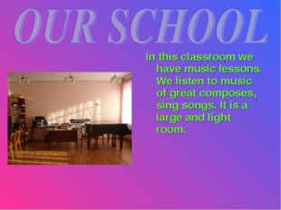 In this classroom we have music lessons. We listen to music of great composes