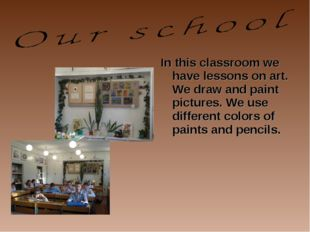 In this classroom we have lessons on art. We draw and paint pictures. We use