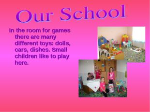 In the room for games there are many different toys: dolls, cars, dishes. Sma