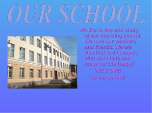 We like to live and study at our boarding-school. We love our teachers and fr
