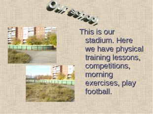 This is our stadium. Here we have physical training lessons, competitions, mo
