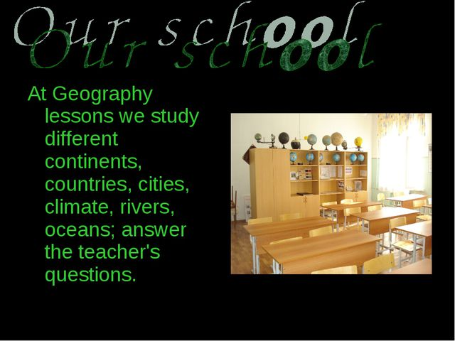At Geography lessons we study different continents, countries, cities, climat...