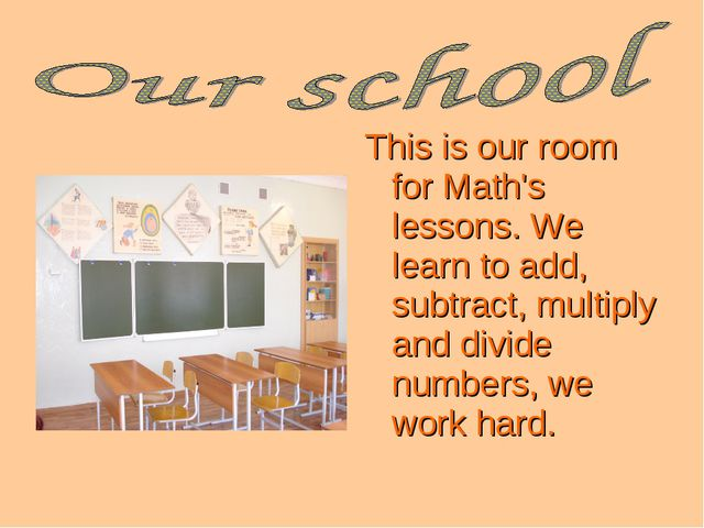 This is our room for Math's lessons. We learn to add, subtract, multiply and...