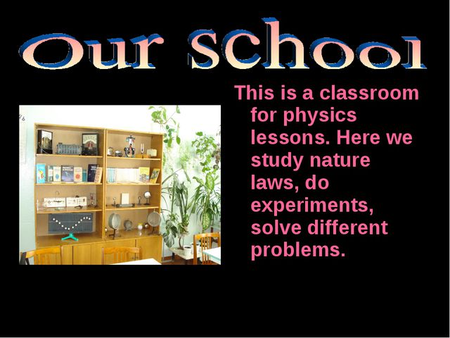This is a classroom for physics lessons. Here we study nature laws, do experi...