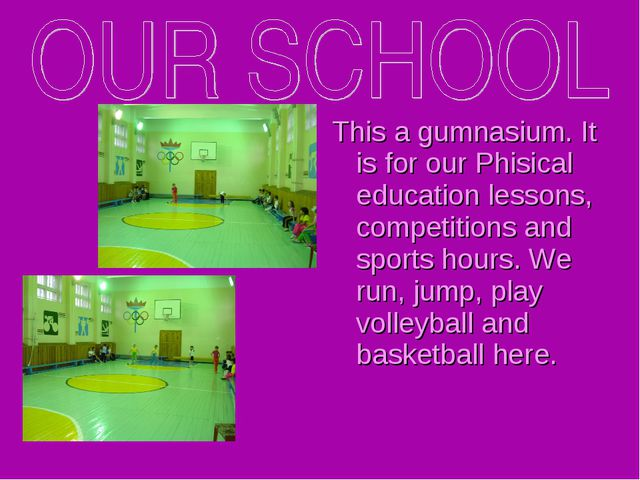 This a gumnasium. It is for our Phisical education lessons, competitions and...