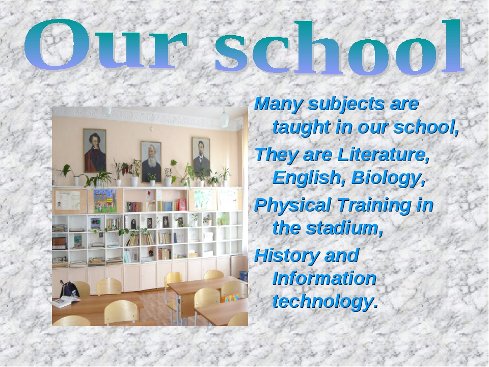 Many subjects are taught in our school, They are Literature, English, Biology...