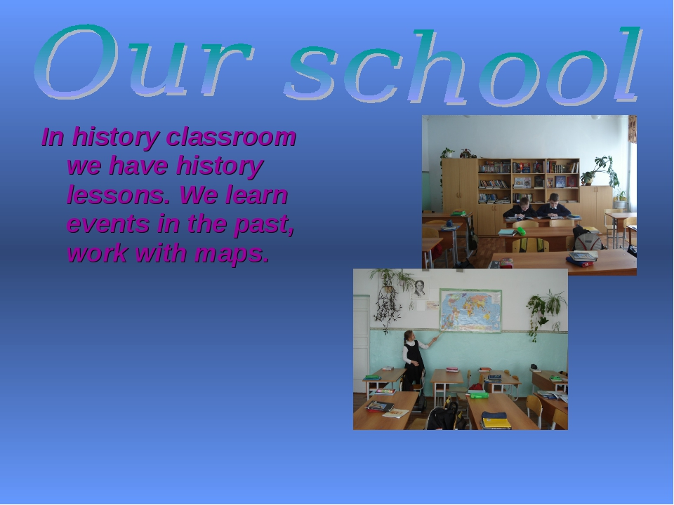 In history classroom we have history lessons. We learn events in the past, wo...