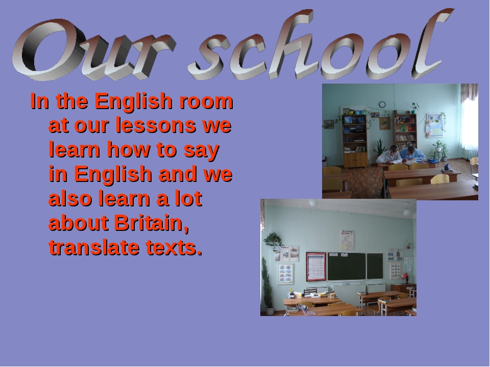 In the English room at our lessons we learn how to say in English and we also...