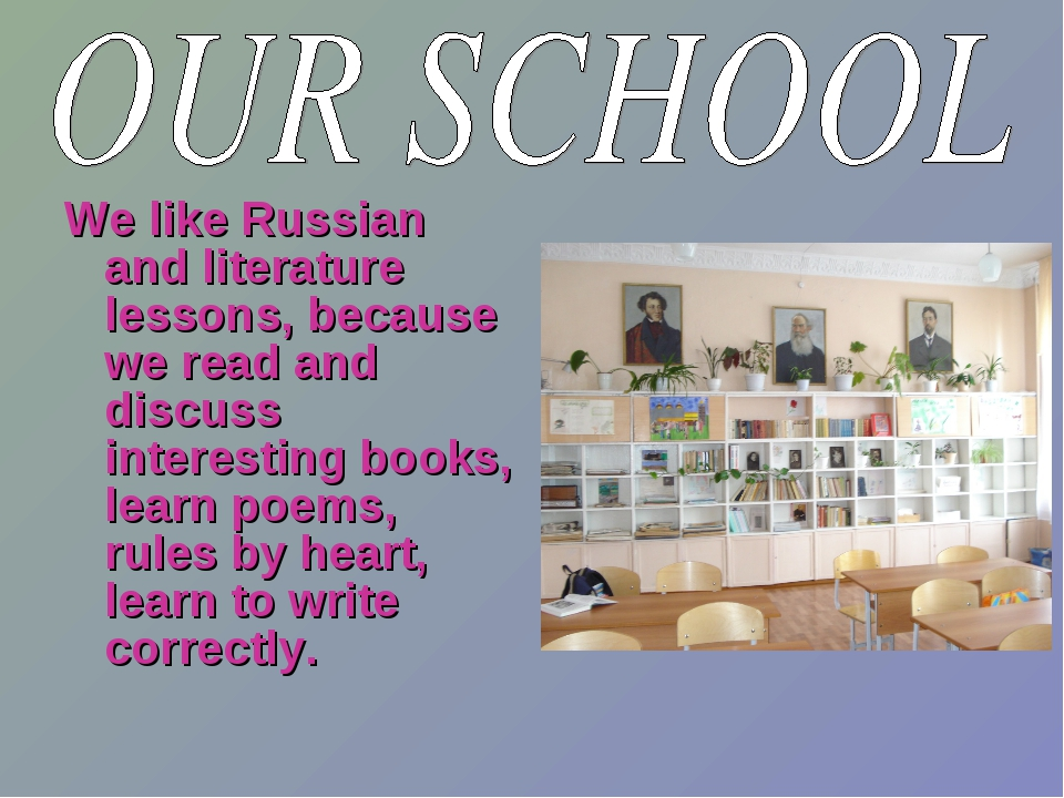 We like Russian and literature lessons, because we read and discuss interesti...