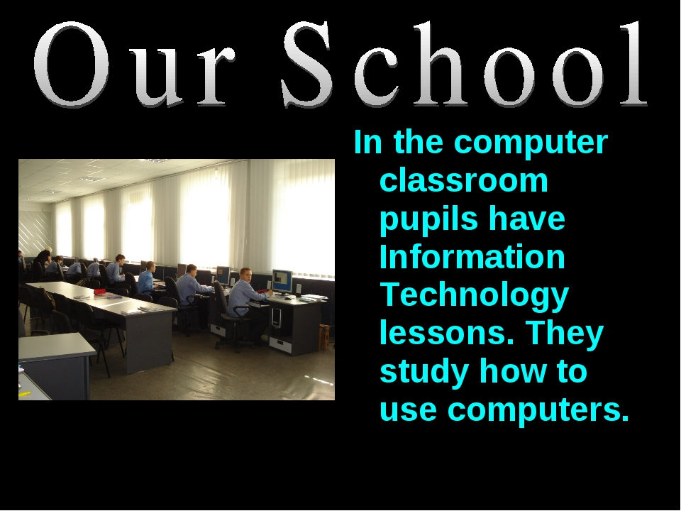 In the computer classroom pupils have Information Technology lessons. They st...