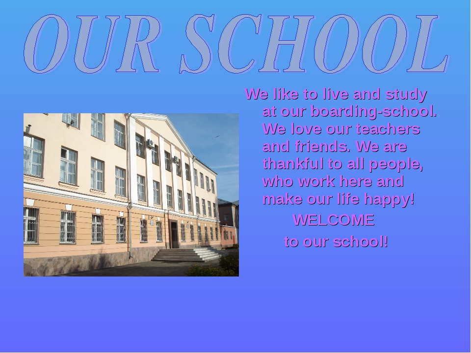 We like to live and study at our boarding-school. We love our teachers and fr...