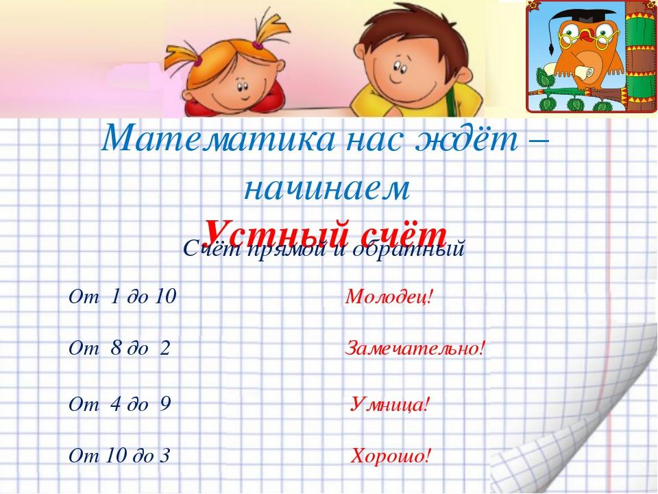 Математика нас ждёт – начинаем Устный счёт Счёт прямой и обратный От 1 до 10...